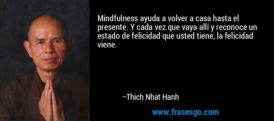 Mindfulness ayuda a volver a casa hasta el presente. Y cada vez que vaya allí y reconoce un estado de felicidad que usted tiene, la felicidad viene. – Thich Nhat Hanh