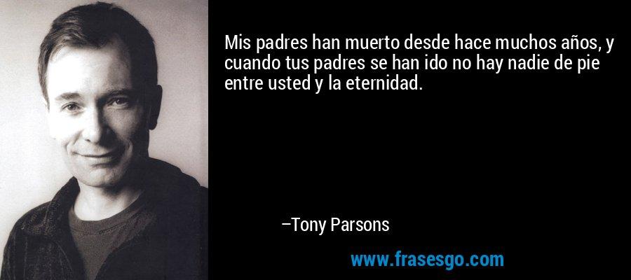 Mis padres han muerto desde hace muchos años, y cuando tus padres se han ido no hay nadie de pie entre usted y la eternidad. – Tony Parsons