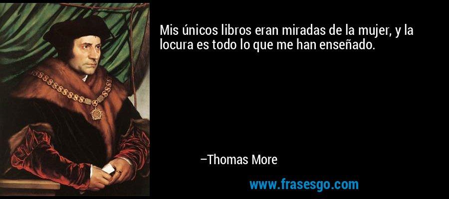 Mis únicos libros eran miradas de la mujer, y la locura es todo lo que me han enseñado. – Thomas More