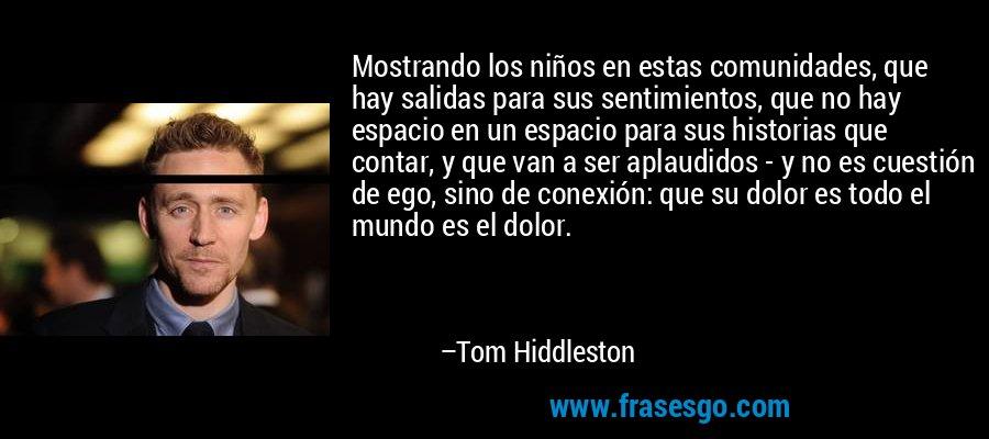 Mostrando los niños en estas comunidades, que hay salidas para sus sentimientos, que no hay espacio en un espacio para sus historias que contar, y que van a ser aplaudidos - y no es cuestión de ego, sino de conexión: que su dolor es todo el mundo es el dolor. – Tom Hiddleston