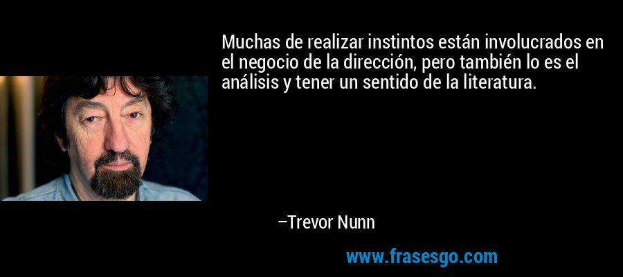 Muchas de realizar instintos están involucrados en el negocio de la dirección, pero también lo es el análisis y tener un sentido de la literatura. – Trevor Nunn
