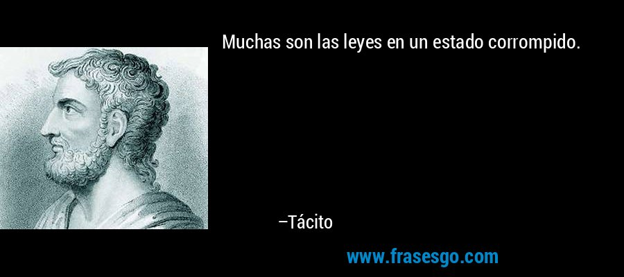 Muchas son las leyes en un estado corrompido. – Tácito
