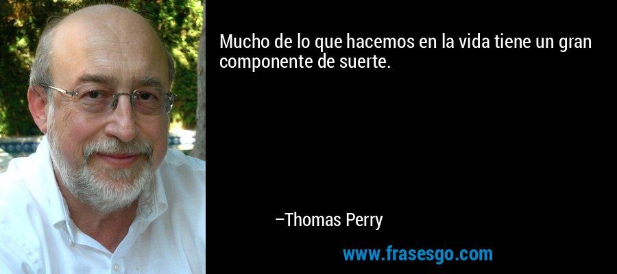 Mucho de lo que hacemos en la vida tiene un gran componente de suerte. – Thomas Perry