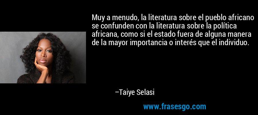 Muy a menudo, la literatura sobre el pueblo africano se confunden con la literatura sobre la política africana, como si el estado fuera de alguna manera de la mayor importancia o interés que el individuo. – Taiye Selasi