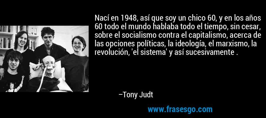 Nací en 1948, así que soy un chico 60, y en los años 60 todo el mundo hablaba todo el tiempo, sin cesar, sobre el socialismo contra el capitalismo, acerca de las opciones políticas, la ideología, el marxismo, la revolución, 'el sistema' y así sucesivamente . – Tony Judt