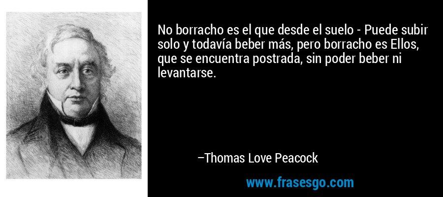 No borracho es el que desde el suelo - Puede subir solo y todavía beber más, pero borracho es Ellos, que se encuentra postrada, sin poder beber ni levantarse. – Thomas Love Peacock