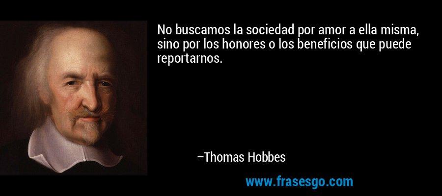 No buscamos la sociedad por amor a ella misma, sino por los honores o los beneficios que puede reportarnos. – Thomas Hobbes
