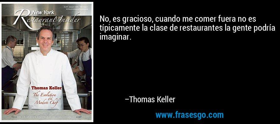 No, es gracioso, cuando me comer fuera no es típicamente la clase de restaurantes la gente podría imaginar. – Thomas Keller