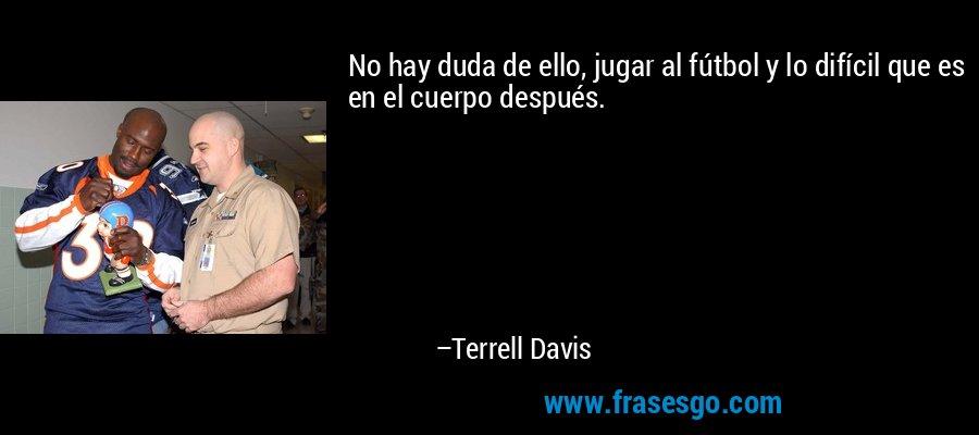 No hay duda de ello, jugar al fútbol y lo difícil que es en el cuerpo después. – Terrell Davis
