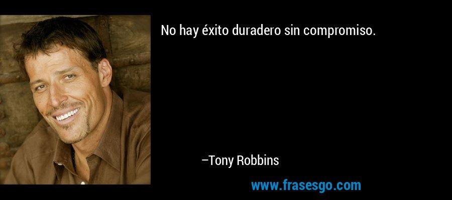 No hay éxito duradero sin compromiso. – Tony Robbins