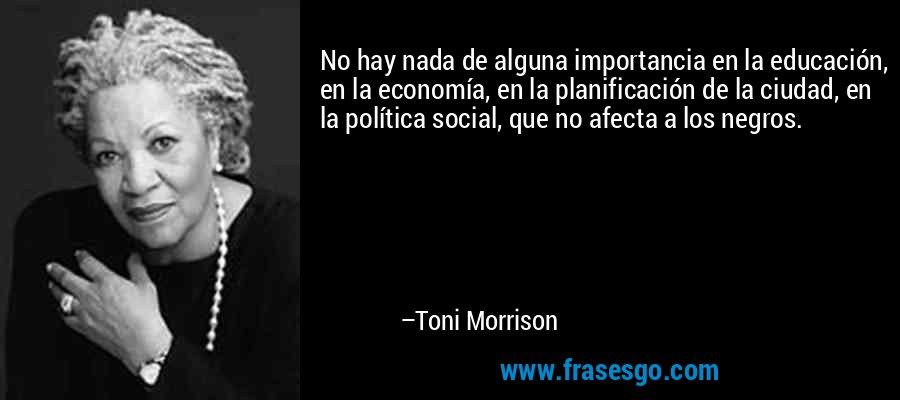 No hay nada de alguna importancia en la educación, en la economía, en la planificación de la ciudad, en la política social, que no afecta a los negros. – Toni Morrison