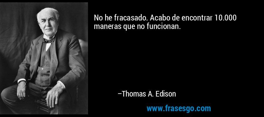 No he fracasado. Acabo de encontrar 10.000 maneras que no funcionan. – Thomas A. Edison