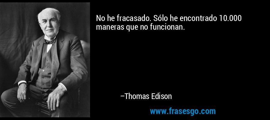 No he fracasado. Sólo he encontrado 10.000 maneras que no funcionan. – Thomas Edison
