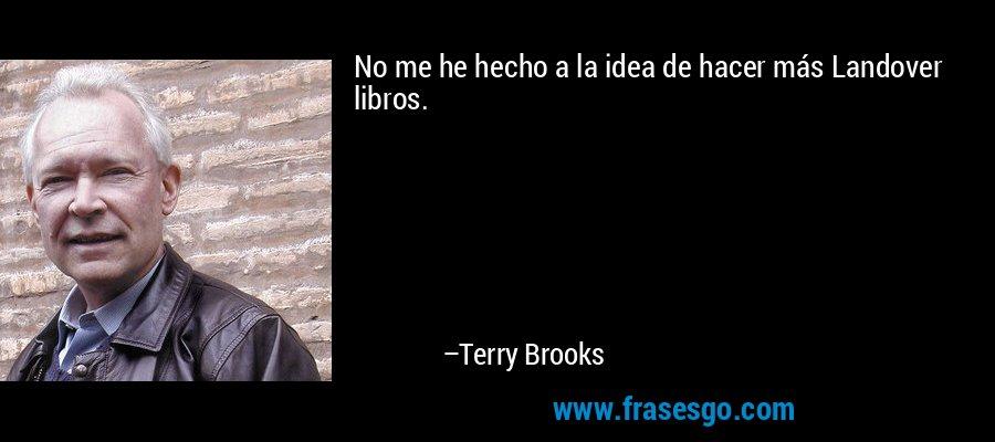 No me he hecho a la idea de hacer más Landover libros. – Terry Brooks