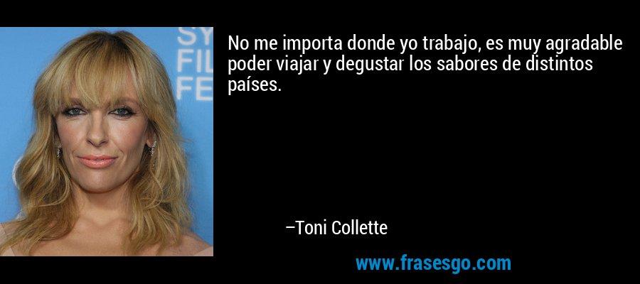 No me importa donde yo trabajo, es muy agradable poder viajar y degustar los sabores de distintos países. – Toni Collette