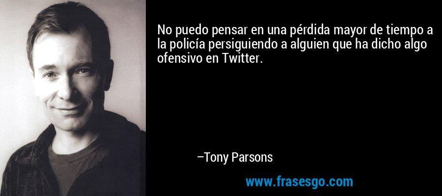No puedo pensar en una pérdida mayor de tiempo a la policía persiguiendo a alguien que ha dicho algo ofensivo en Twitter. – Tony Parsons