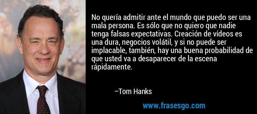 No quería admitir ante el mundo que puedo ser una mala persona. Es sólo que no quiero que nadie tenga falsas expectativas. Creación de vídeos es una dura, negocios volátil, y si no puede ser implacable, también, hay una buena probabilidad de que usted va a desaparecer de la escena rápidamente. – Tom Hanks