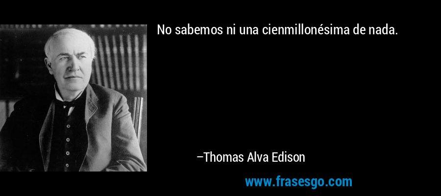 No sabemos ni una cienmillonésima de nada. – Thomas Alva Edison