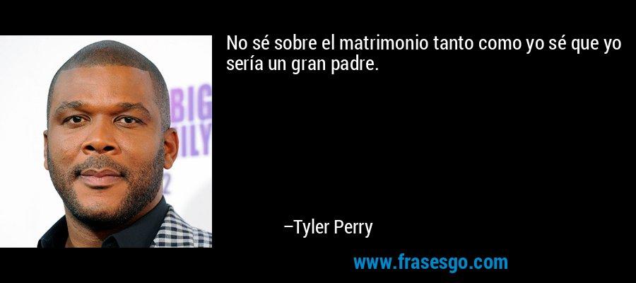 No sé sobre el matrimonio tanto como yo sé que yo sería un gran padre. – Tyler Perry