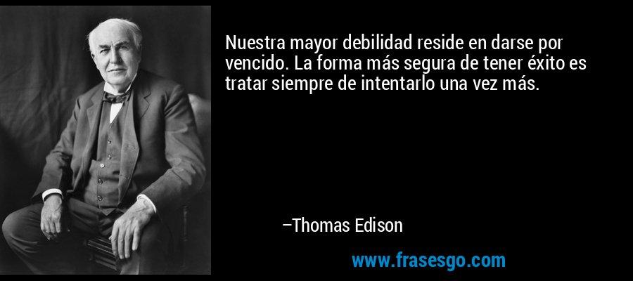 Nuestra mayor debilidad reside en darse por vencido. La forma más segura de tener éxito es tratar siempre de intentarlo una vez más. – Thomas Edison