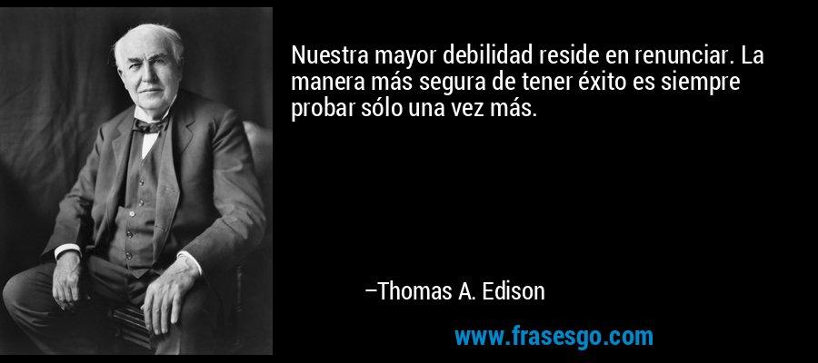 Nuestra mayor debilidad reside en renunciar. La manera más segura de tener éxito es siempre probar sólo una vez más. – Thomas A. Edison