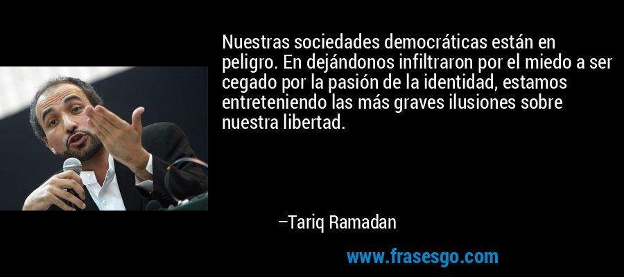 Nuestras sociedades democráticas están en peligro. En dejándonos infiltraron por el miedo a ser cegado por la pasión de la identidad, estamos entreteniendo las más graves ilusiones sobre nuestra libertad. – Tariq Ramadan