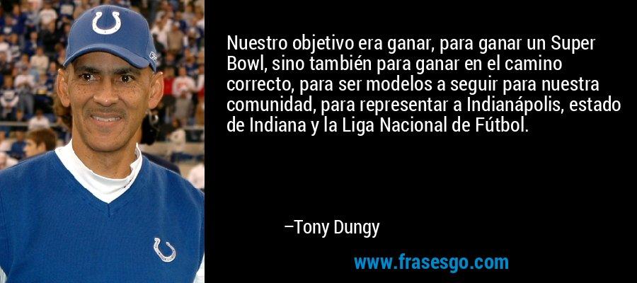 Nuestro objetivo era ganar, para ganar un Super Bowl, sino también para ganar en el camino correcto, para ser modelos a seguir para nuestra comunidad, para representar a Indianápolis, estado de Indiana y la Liga Nacional de Fútbol. – Tony Dungy