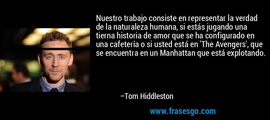 Nuestro trabajo consiste en representar la verdad de la naturaleza humana, si estás jugando una tierna historia de amor que se ha configurado en una cafetería o si usted está en 'The Avengers', que se encuentra en un Manhattan que está explotando. – Tom Hiddleston