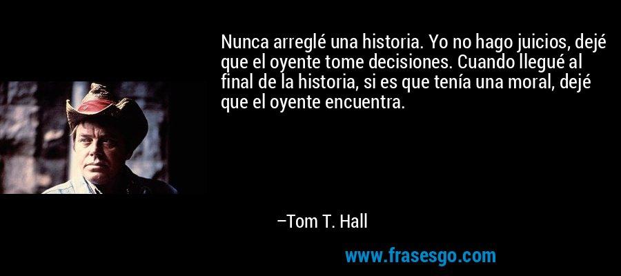 Nunca arreglé una historia. Yo no hago juicios, dejé que el oyente tome decisiones. Cuando llegué al final de la historia, si es que tenía una moral, dejé que el oyente encuentra. – Tom T. Hall