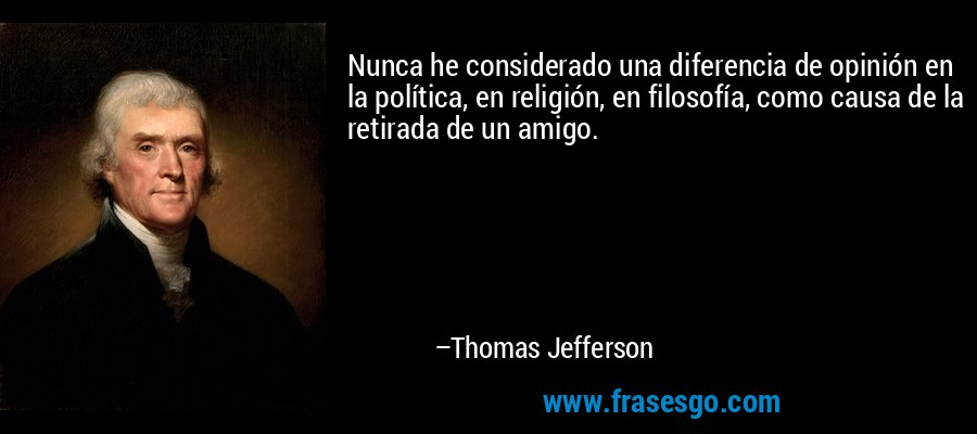 Nunca he considerado una diferencia de opinión en la política, en religión, en filosofía, como causa de la retirada de un amigo. – Thomas Jefferson