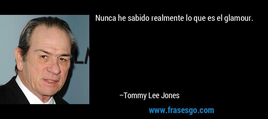 Nunca he sabido realmente lo que es el glamour. – Tommy Lee Jones