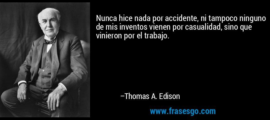 Nunca hice nada por accidente, ni tampoco ninguno de mis inventos vienen por casualidad, sino que vinieron por el trabajo. – Thomas A. Edison
