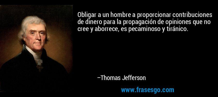 Obligar a un hombre a proporcionar contribuciones de dinero para la propagación de opiniones que no cree y aborrece, es pecaminoso y tiránico. – Thomas Jefferson
