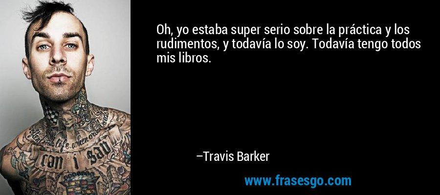 Oh, yo estaba super serio sobre la práctica y los rudimentos, y todavía lo soy. Todavía tengo todos mis libros. – Travis Barker