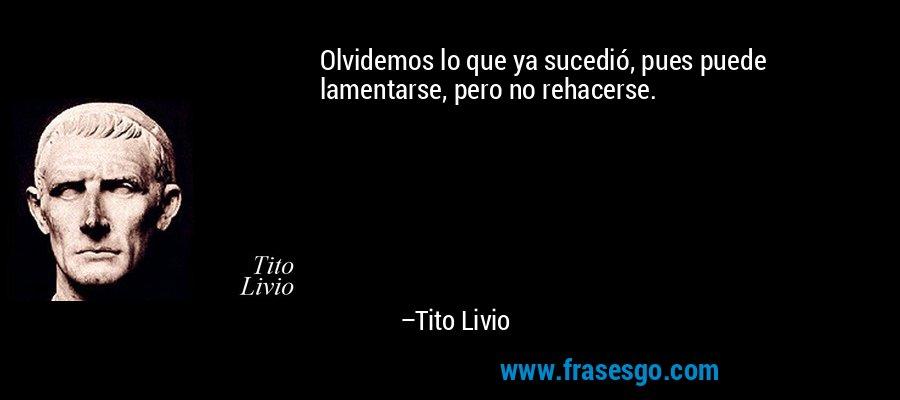 Olvidemos lo que ya sucedió, pues puede lamentarse, pero no rehacerse. – Tito Livio