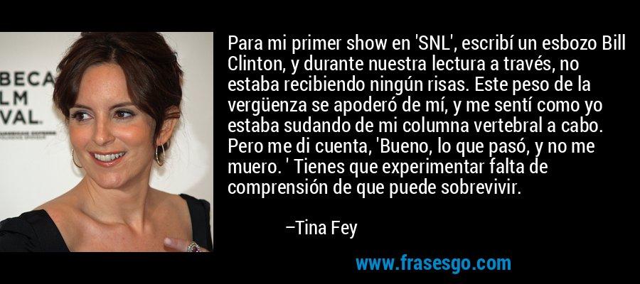 Para mi primer show en 'SNL', escribí un esbozo Bill Clinton, y durante nuestra lectura a través, no estaba recibiendo ningún risas. Este peso de la vergüenza se apoderó de mí, y me sentí como yo estaba sudando de mi columna vertebral a cabo. Pero me di cuenta, 'Bueno, lo que pasó, y no me muero. ' Tienes que experimentar falta de comprensión de que puede sobrevivir. – Tina Fey