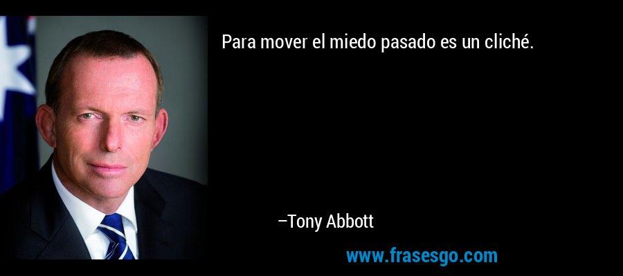 Para mover el miedo pasado es un cliché. – Tony Abbott