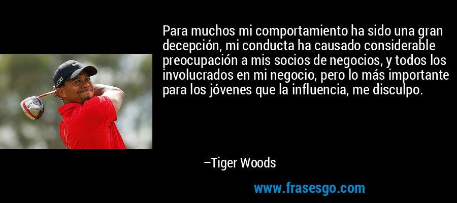 Para muchos mi comportamiento ha sido una gran decepción, mi conducta ha causado considerable preocupación a mis socios de negocios, y todos los involucrados en mi negocio, pero lo más importante para los jóvenes que la influencia, me disculpo. – Tiger Woods