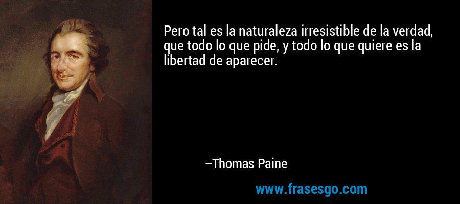 Pero tal es la naturaleza irresistible de la verdad, que todo lo que pide, y todo lo que quiere es la libertad de aparecer. – Thomas Paine