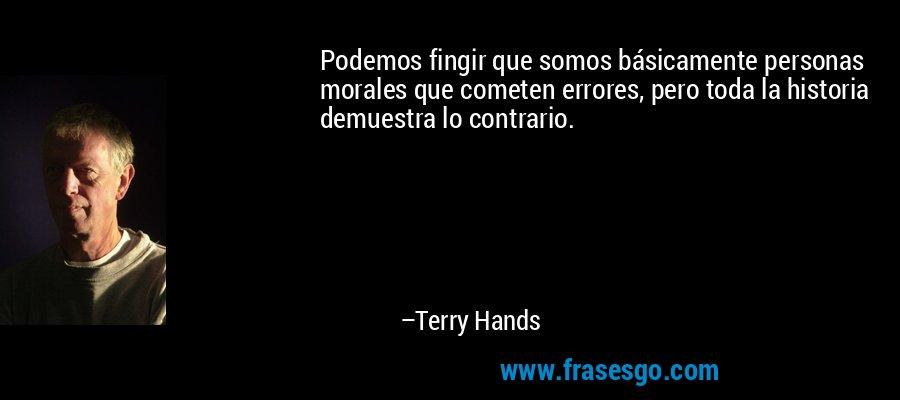 Podemos fingir que somos básicamente personas morales que cometen errores, pero toda la historia demuestra lo contrario. – Terry Hands