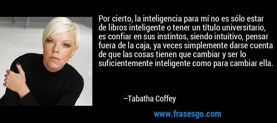 Por cierto, la inteligencia para mí no es sólo estar de libros inteligente o tener un título universitario, es confiar en sus instintos, siendo intuitivo, pensar fuera de la caja, ya veces simplemente darse cuenta de que las cosas tienen que cambiar y ser lo suficientemente inteligente como para cambiar ella. – Tabatha Coffey