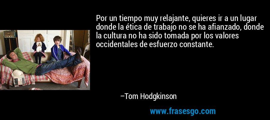 Por un tiempo muy relajante, quieres ir a un lugar donde la ética de trabajo no se ha afianzado, donde la cultura no ha sido tomada por los valores occidentales de esfuerzo constante. – Tom Hodgkinson