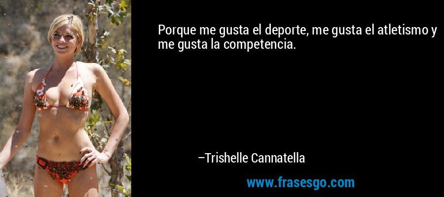 Porque me gusta el deporte, me gusta el atletismo y me gusta la competencia. – Trishelle Cannatella