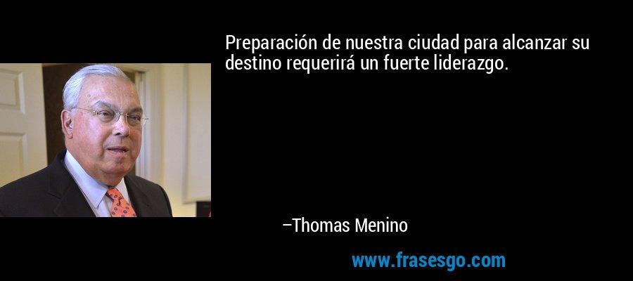 Preparación de nuestra ciudad para alcanzar su destino requerirá un fuerte liderazgo. – Thomas Menino