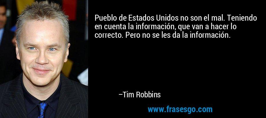 Pueblo de Estados Unidos no son el mal. Teniendo en cuenta la información, que van a hacer lo correcto. Pero no se les da la información. – Tim Robbins