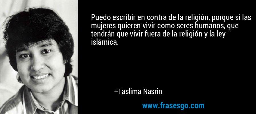 Puedo escribir en contra de la religión, porque si las mujeres quieren vivir como seres humanos, que tendrán que vivir fuera de la religión y la ley islámica. – Taslima Nasrin