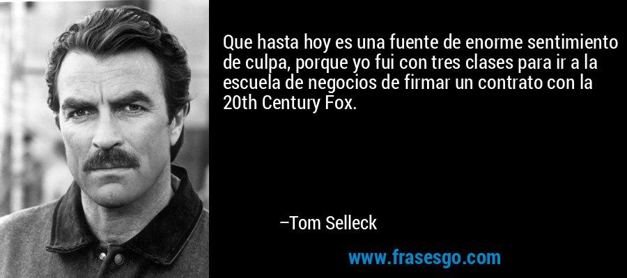 Que hasta hoy es una fuente de enorme sentimiento de culpa, porque yo fui con tres clases para ir a la escuela de negocios de firmar un contrato con la 20th Century Fox. – Tom Selleck