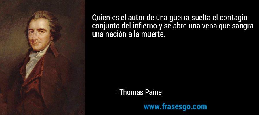 Quien es el autor de una guerra suelta el contagio conjunto del infierno y se abre una vena que sangra una nación a la muerte. – Thomas Paine