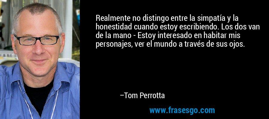 Realmente no distingo entre la simpatía y la honestidad cuando estoy escribiendo. Los dos van de la mano - Estoy interesado en habitar mis personajes, ver el mundo a través de sus ojos. – Tom Perrotta