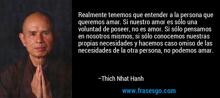 Realmente tenemos que entender a la persona que queremos amar. Si nuestro amor es sólo una voluntad de poseer, no es amor. Si sólo pensamos en nosotros mismos, si sólo conocemos nuestras propias necesidades y hacemos caso omiso de las necesidades de la otra persona, no podemos amar. – Thich Nhat Hanh